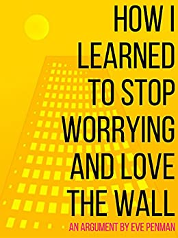 How I Learned to Stop Worrying and Love the Wall: (Rethinking the Wall: On Racism, Tourism, and Making History) by [Penman, Eve]