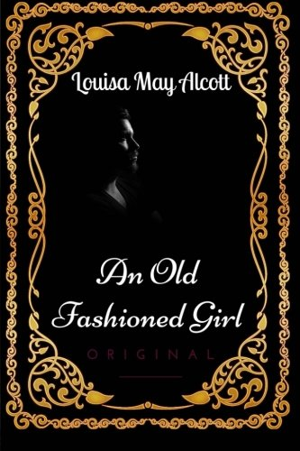 - An Old Fashioned Girl: By Louisa May Alcott - Illustrated