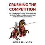 Crushing the Competition: The Entrepreneur's Guide to Using Military Strategies to Outthink, Outmaneuver and Outperform the Competition | Omar Johnson