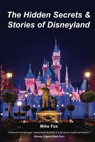 The Hidden Secrets & Stories of Disneyland: With Never-Before-Published-Stories & Photos