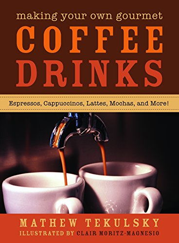 Making Your Own Gourmet Coffee Drinks: Espressos, Cappuccinos, Lattes, Mochas, and More! by Mathew Tekulsky