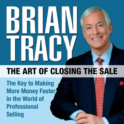 The Art of Closing the Sale: The Key to Making More Money Faster in the World of Professional Selling by Brian Tracy (2010-06-01)