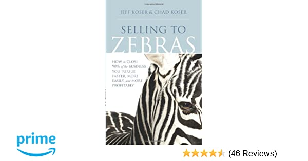 Selling to zebras how to close 90 of the business you pursue selling to zebras how to close 90 of the business you pursue faster more easily and more profitably jeff koser chad koser 0884386894640 amazon fandeluxe Gallery