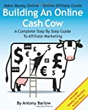 Make Money Online - Online Affiliate Guide: Building an Online Cash Cow, a Complete Step-By-Step Guide to Affiliate Marketing, Antony Barlow, 1477476938