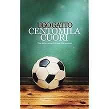 CENTOMILA CUORI: Vita, sorte e miracoli di una folle passione (Italian Edition)