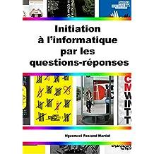 Initiation a l'informatique par les questions reponses (Nouvelles technologies t. 1) (French Edition)