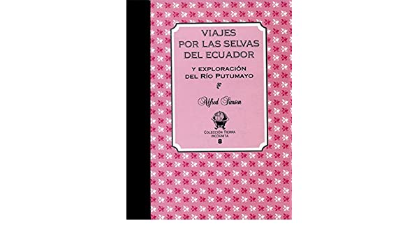 Amazon.com: Viajes por las Selvas del Ecuador: y exploración del Río Putumayo (Tierra Incógnita) (Spanish Edition) eBook: Alfred Simson: Kindle Store