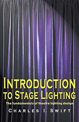 Introduction to Stage Lighting The Fundamentals of Theatre Lighting Design Charles I. Swift 9781566080989 Amazon.com Books & Introduction to Stage Lighting: The Fundamentals of Theatre Lighting ...