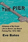 Search : The Pier: Glimpses of My Exotic Life on Bone's Jax Beach Fishing Pier, 1972-1983