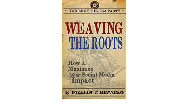 Weaving the roots how to maximize your social media impact weaving the roots how to maximize your social media impact voices of the tea party ebook william t hennessy amazon kindle store fandeluxe Ebook collections