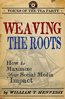 Weaving the Roots: How to Maximize Your Social Media Impact (Voices of the Tea Party) by [Hennessy, William T.]