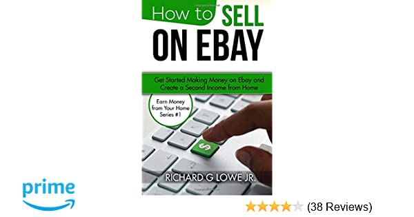38b95bfaf0dd How to Sell on eBay  Get Started Making Money on eBay and Create a Second  Income from Home (Earn Money from Your Home) (Volume 1)  Richard G Lowe Jr   ...