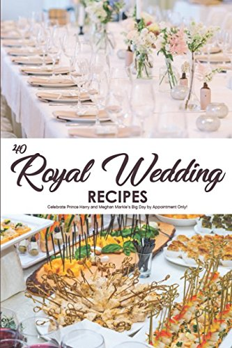 40 Royal Wedding Recipes: Celebrate Prince Harry and Meghan Markle's Big Day by Appointment Only! by Martha Stephenson