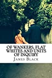 img - for Of Wankers, Flat Whites and Units of Inquiry: Observations by an  expat americanus  living in the United Kingdom (?), Great Britain (?) or is it just England? book / textbook / text book