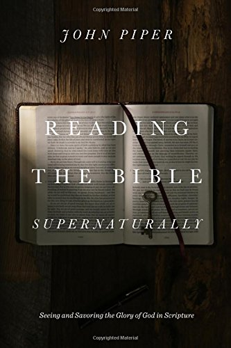 Reading the Bible Supernaturally: Seeing and Savoring the Glory of God in Scripture