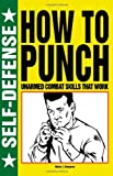 How to Punch: Unarmed Combat Skills That Work (Self-Defense)