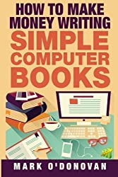 How to make money writing simple computer books by Mark O'Donovan (2015-04-13)