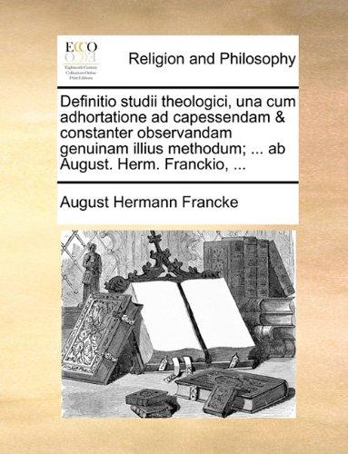 Definitio studii theologici, una cum adhortatione ad capessendam & constanter observandam genuinam illius methodum; ... ab August. Herm. Franckio, ... (Latin Edition) PDF