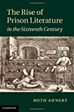 The Rise of Prison Literature in the Sixteenth Century, Ruth Ahnert, 1107040302