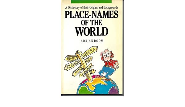 Place Names Of The World A Dictionary Of Their Origins And