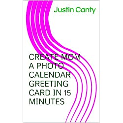 Create Mom A Photo Calendar Greeting Card In 15 Minutes--No Expereince Required (Dr. Cantey's 15 minute leaning series)