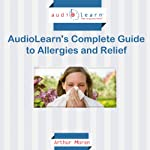 Allergies AudioLearn: The Complete Guide to Allergies and Relief! | Arthur Moran