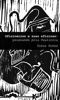 Oficineiros e suas oficinas: Proseando pela Pauliceia por [Gomez, Dimas]