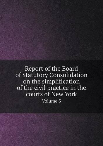 Read Online Report of the Board of Statutory Consolidation on the simplification of the civil practice in the courts of New York Volume 3 ePub fb2 book