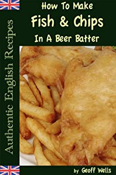 How To Make Fish & Chips In A Beer Batter (Authentic English Recipes Book 1) by [Wells, Geoff]