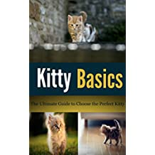 Kitty Basics: - The Ultimate Guide to Choose the Perfect Kitten (Ultimate Life Guides Book 6)