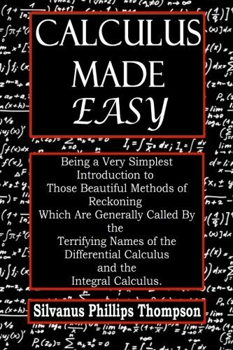 Calculus Made Easy: Being a very simplest introduction to those beautiful methods of reckoning which are generally called by the terrifying names of the differential calculus and the Integral calculus