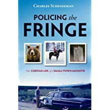 Policing the Fringe: The Curious Life of a Small-Town Mountie by Charles Scheideman (May 28 2009)