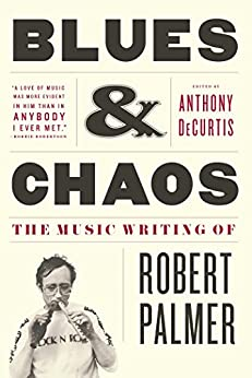 Blues & Chaos: The Music Writing of Robert Palmer by [Palmer, Robert]