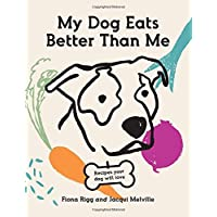 My Dog Eats Better Than Me: Recipes Your Dog Will Love