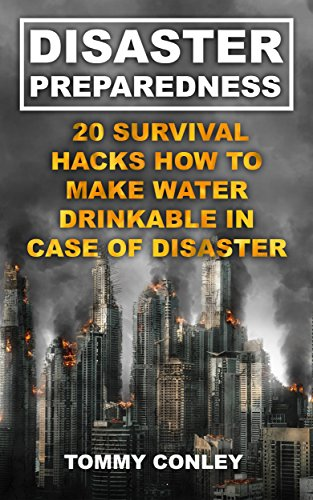 Disaster Preparedness: 20 Survival Hacks How To Make Water Drinkable In Case Of Disaster: (Survival Gear, Off-Grid Guide, Survival Kit, Urban Survival) by [Conley  , Tommy ]