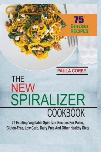 (The New Spiralizer Cookbook: 75 Exciting Vegetable Spiralizer Recipes For Paleo, Gluten-Free, Low Carb, Dairy Free And Other Healthy Diets)