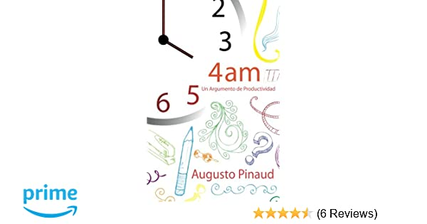 4:00 AM - Un Argumento de Productividad (Spanish Edition): Augusto Pinaud: 9781482688962: Amazon.com: Books