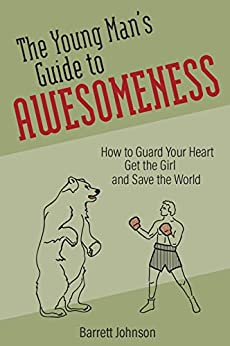 The Young Man's Guide to Awesomeness: How to Guard Your Heart, Get the Girl, and Save the World