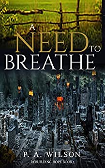 A Need To Breathe: A Novel From A Dying World (Rebuilding Hope Book 1) by [Wilson, P. A.]