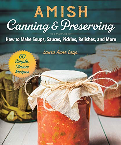 Amish Canning & Preserving: How to Make Soups, Sauces, Pickles, Relishes, and More by Laura Anne Lapp