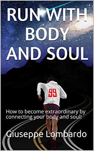 RUN WITH BODY AND SOUL: How to become extraordinary by connecting your body and soul! por Giuseppe Lombardo