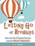 Letting Go Of Breakups: How To Let Go Of Someone You Love With The Power of Forgiveness