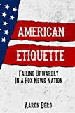 American Etiquette: Failing Upwardly in a Fox News Nation (The Etiquette Series) (Volume 2)