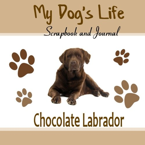 My Dog's Life Scrapbook and Journal Chocolate Labrador: Photo Journal, Keepsake Book and Record Keeper for your dog