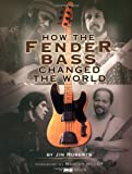 How the Fender Bass Changed the World, Jim Roberts, 0879306300
