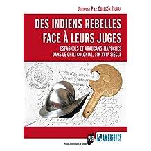 Des Indiens rebelles face à leurs juges: Espagnols et Araucans-Mapuches dans le Chili colonial, fin XVIIe siècle (Des Amériques) (French Edition)