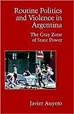 Routine Politics and Violence in Argentina, Javier Auyero, 0521694116