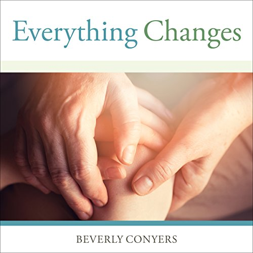 Everything Changes: Help for Families of Newly Recovering Addicts - Beverly Conyers - Unabridged