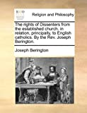 The Rights of Dissenters from the Established Church, in Relation, Principally, to English Catholics by the Rev Joseph Berington, Joseph Berington, 1140805967