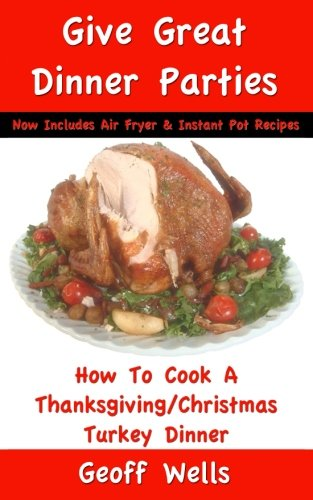 How To Cook A Thanksgiving/Christmas Turkey Dinner: Now Includes Air Fryer & Instant Pot Recipes (Great Dinner Parties) (Volume 1) (Potato Soup Great)